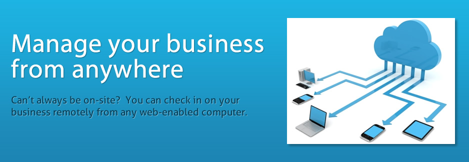 Manage your business from anywhere.  Can't always be on-site? You can check in on your business remotely from any web-enabled computer.
